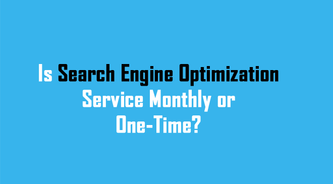 is search engine optimization service monthly or one time